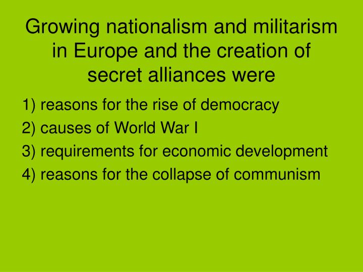 Growing nationalism and militarism in Europe and the creation of secret alliances were
