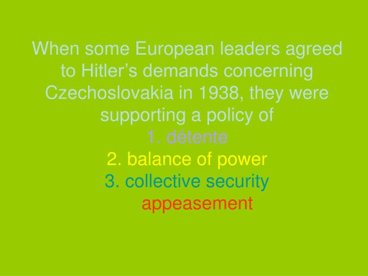 When some European leaders agreed to Hitler's demands concerning Czechoslovakia in 1938, they were supporting a policy of