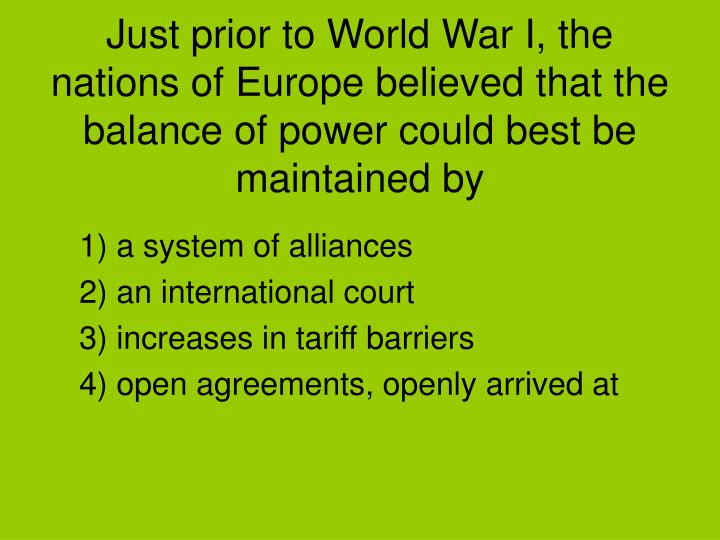 Just prior to World War I, the nations of Europe believed that the balance of power could best be maintained by