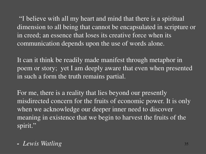"""I believe with all my heart and mind that there is a spiritual  dimension to all being that cannot be encapsulated in scripture or in creed; an essence that loses its creative force when its communication depends upon the use of words alone."