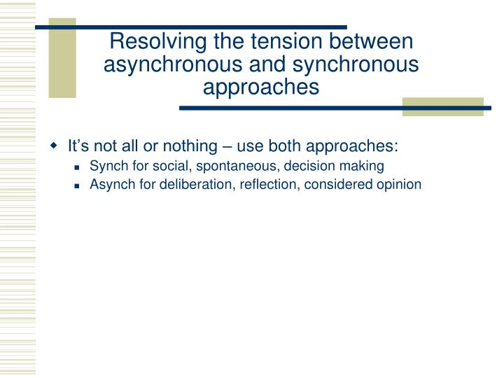 Resolving the tension between asynchronous and synchronous approaches