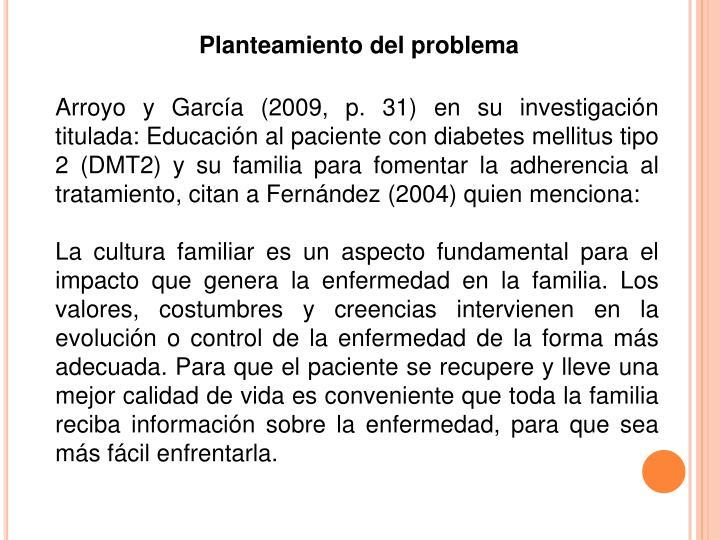 Arroyo y García (2009, p. 31) en su investigación titulada: Educación al paciente con diabetes mellitus tipo 2 (DMT2) y su familia para fomentar la adherencia al tratamiento, citan a Fernández (2004) quien menciona: