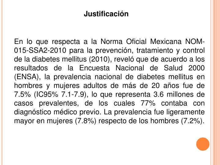 En lo que respecta a la Norma Oficial Mexicana NOM-015-SSA2-2010 para la prevención, tratamiento y control de la diabetes mellitus (2010), reveló que de acuerdo a los resultados de la Encuesta Nacional de Salud 2000 (ENSA), la prevalencia nacional de diabetes mellitus en hombres y mujeres adultos de más de 20 años fue de 7.5% (IC95% 7.1-7.9), lo que representa 3.6 millones de casos prevalentes, de los cuales 77% contaba con diagnóstico médico previo. La prevalencia fue ligeramente mayor en mujeres (7.8%) respecto de los hombres (7.2%).