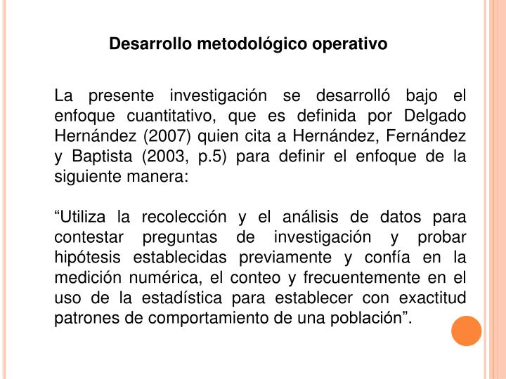 La presente investigación se desarrolló bajo el enfoque cuantitativo, que es definida por Delgado Hernández (2007) quien cita a Hernández, Fernández y Baptista (2003, p.5) para definir el enfoque de la siguiente manera: