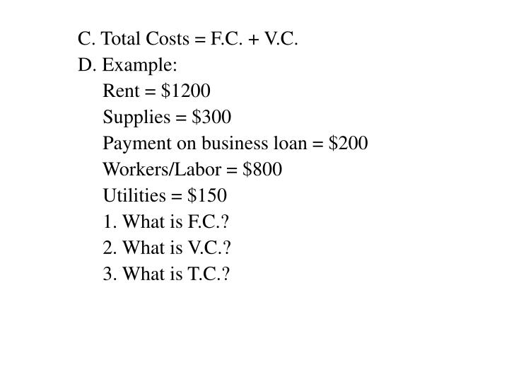 C. Total Costs = F.C. + V.C.