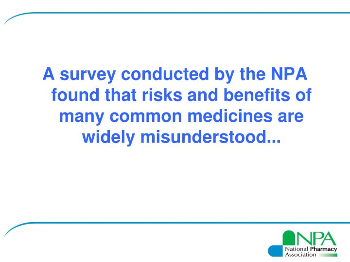 A survey conducted by the NPA found that risks and benefits of many common medicines are widely