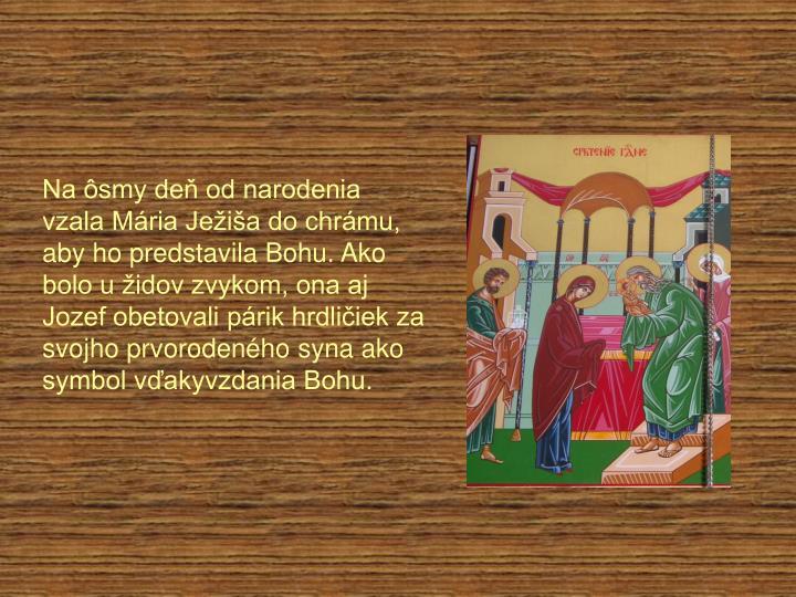 Na ôsmy deň od narodenia vzala Mária Ježiša do chrámu, aby ho predstavila Bohu. Ako bolo u židov zvykom, ona aj Jozef obetovali párik hrdličiek za svojho prvorodeného syna ako symbol vďakyvzdania Bohu.