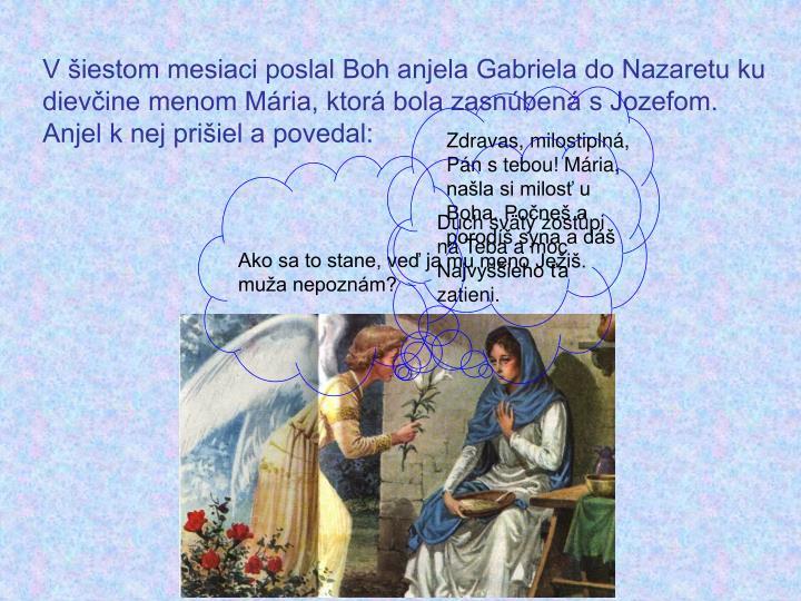 V šiestom mesiaci poslal Boh anjela Gabriela do Nazaretu ku dievčine menom Mária, ktorá bola zasnúbená s Jozefom. Anjel k nej prišiel a povedal: