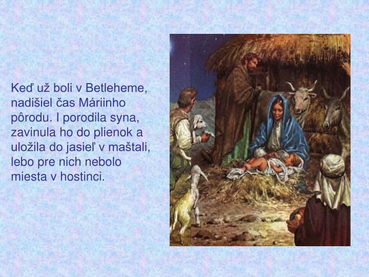 Keď už boli v Betleheme, nadišiel čas Máriinho pôrodu. I porodila syna, zavinula ho do plienok a uložila do jasieľ v maštali, lebo pre nich nebolo miesta v hostinci.