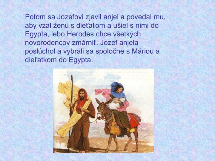 Potom sa Jozefovi zjavil anjel a povedal mu, aby vzal ženu s dieťaťom a ušiel s nimi do Egypta, lebo Herodes chce všetkých novorodencov zmárniť. Jozef anjela poslúchol a vybrali sa spoločne s Máriou a dieťatkom do Egypta.
