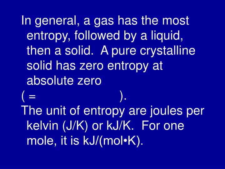 In general, a gas has the most entropy, followed by a liquid, then a solid.  A pure crystalline solid has zero entropy at absolute zero