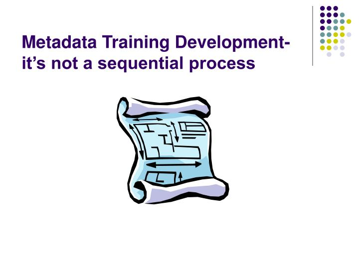 Metadata Training Development- it's not a sequential process