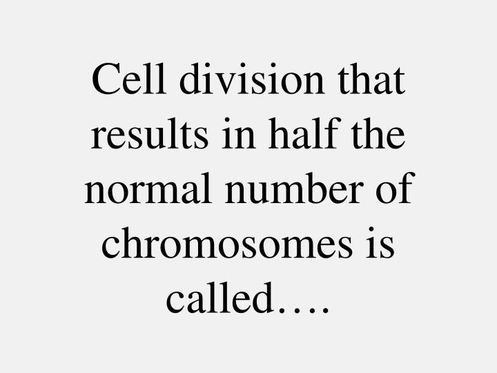 Cell division that results in half the normal number of chromosomes is called….