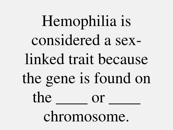 Hemophilia is considered a sex-linked trait because