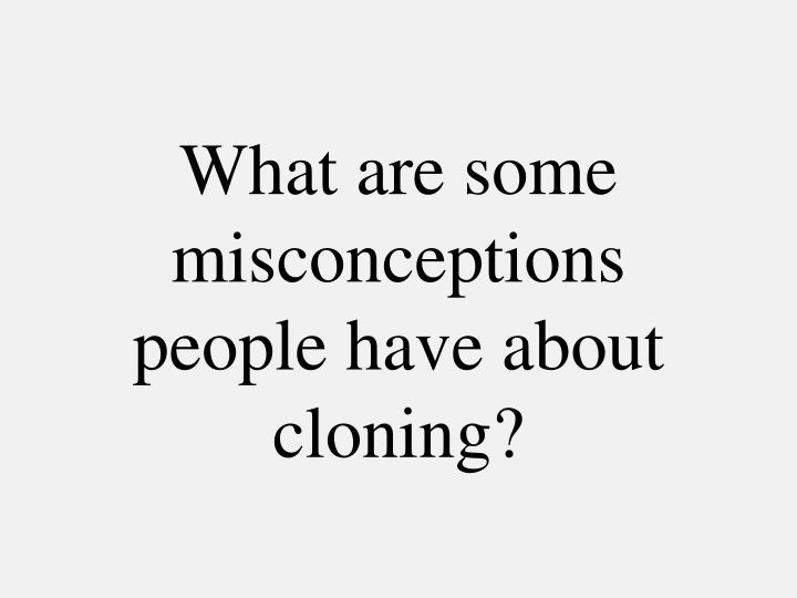 What are some misconceptions people have about cloning?
