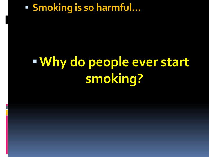 Smoking is so harmful…