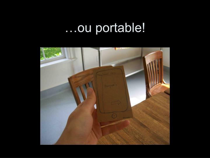 …ou portable!
