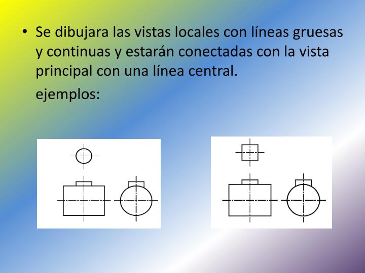 Se dibujara las vistas locales con líneas gruesas y continuas y estarán conectadas con la vista principal con una línea central.