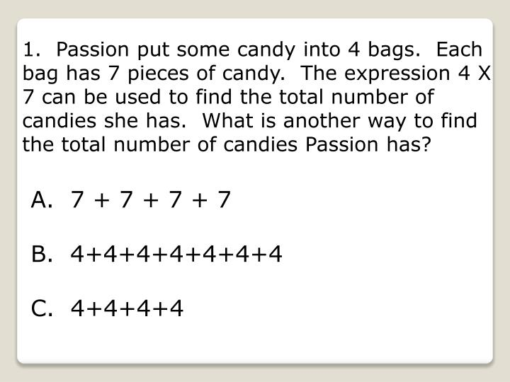 1.  Passion put some candy into 4 bags.  Each bag has 7 pieces of candy.  The expression 4 X 7 can b...