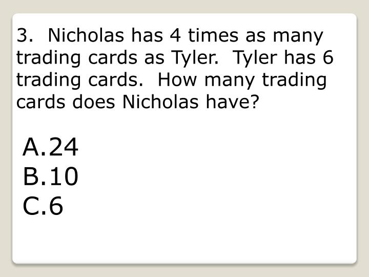 3.  Nicholas has 4 times as many trading cards as Tyler.  Tyler has 6 trading cards.  How many trading cards does Nicholas have?
