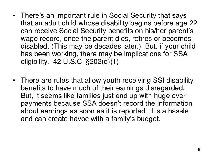 There's an important rule in Social Security that says that an adult child whose disability begins before age 22 can receive Social Security benefits on his/her parent's wage record, once the parent dies, retires or becomes disabled. (This may be decades later.)  But, if your child has been working, there may be implications for SSA eligibility.  42 U.S.C.