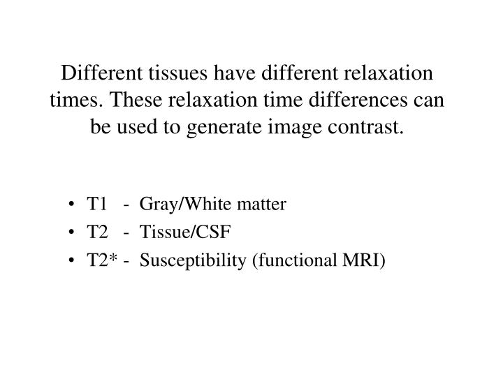 Different tissues have different relaxation times. These relaxation time differences can be used to generate image contrast.