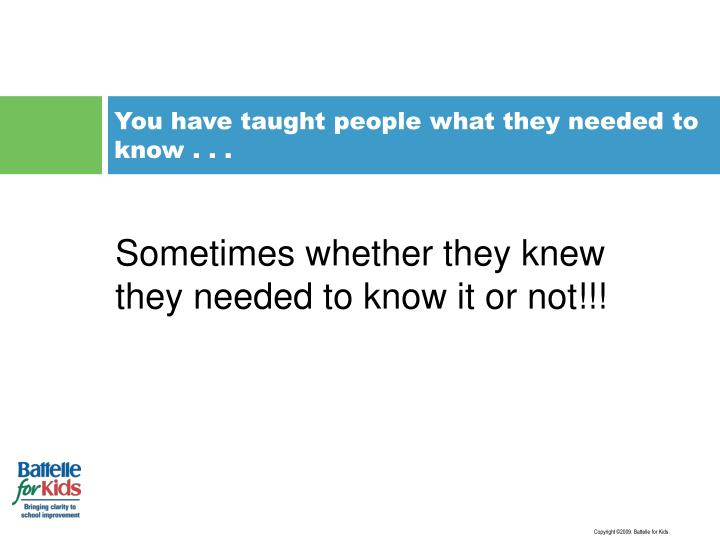 You have taught people what they needed to know . . .