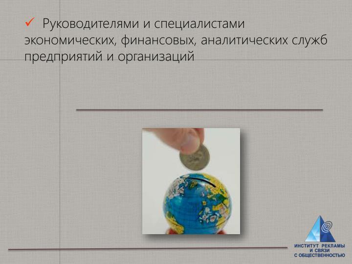 Руководителями и специалистами экономических, финансовых, аналитических служб предприятий и организаций