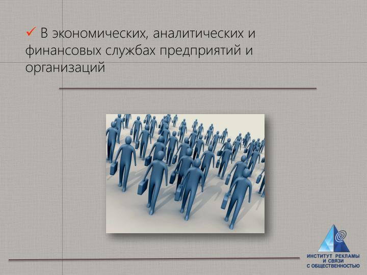 В экономических, аналитических и финансовых службах предприятий и организаций