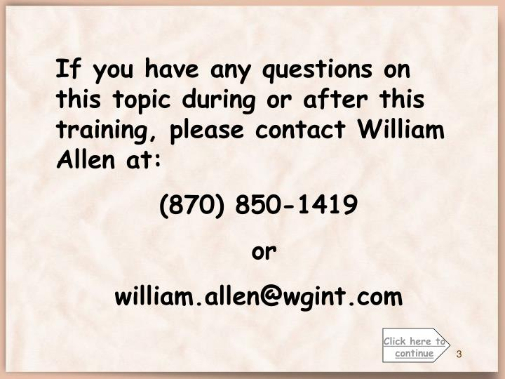 If you have any questions on this topic during or after this training, please contact William Allen at: