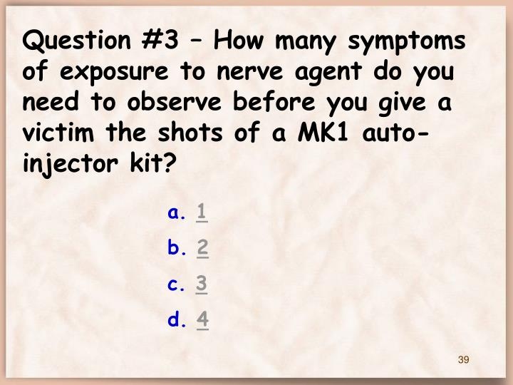 Question #3 – How many symptoms of exposure to nerve agent do you need to observe before you give a victim the shots of a MK1 auto- injector kit?