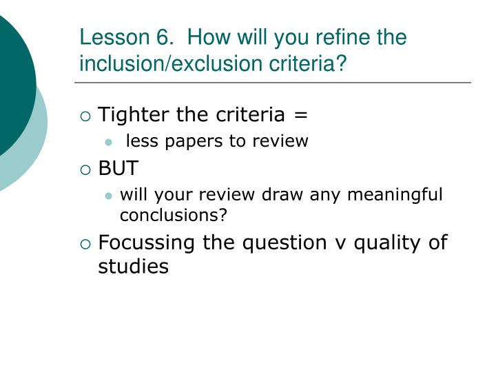 Lesson 6.  How will you refine the inclusion/exclusion criteria?