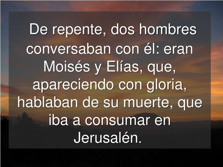 De repente, dos hombres conversaban con él: eran Moisés y Elías, que, apareciendo con gloria, hablaban de su muerte, que iba a consumar en Jerusalén