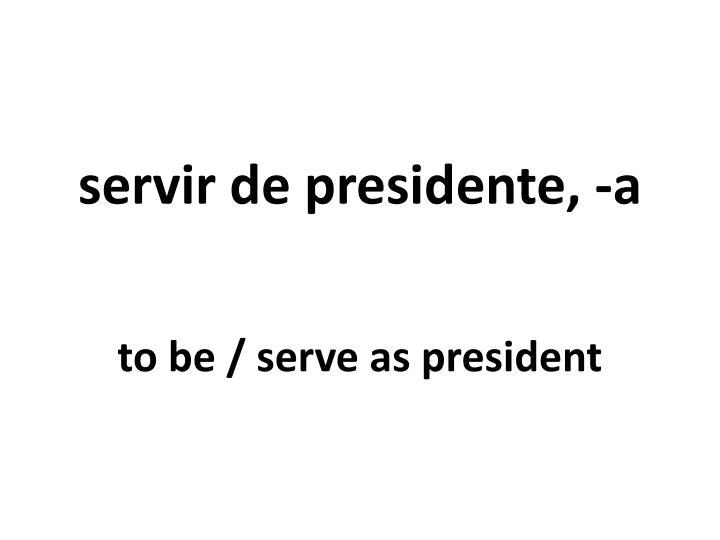 servir de presidente, -a