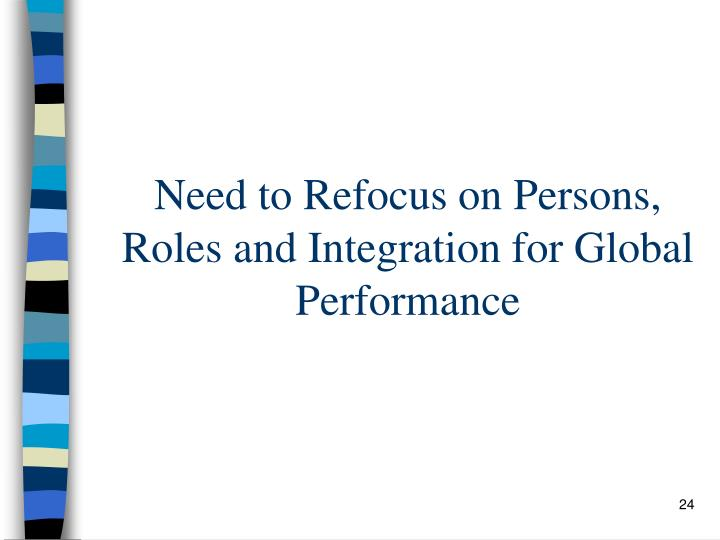 Need to Refocus on Persons, Roles and Integration for Global Performance