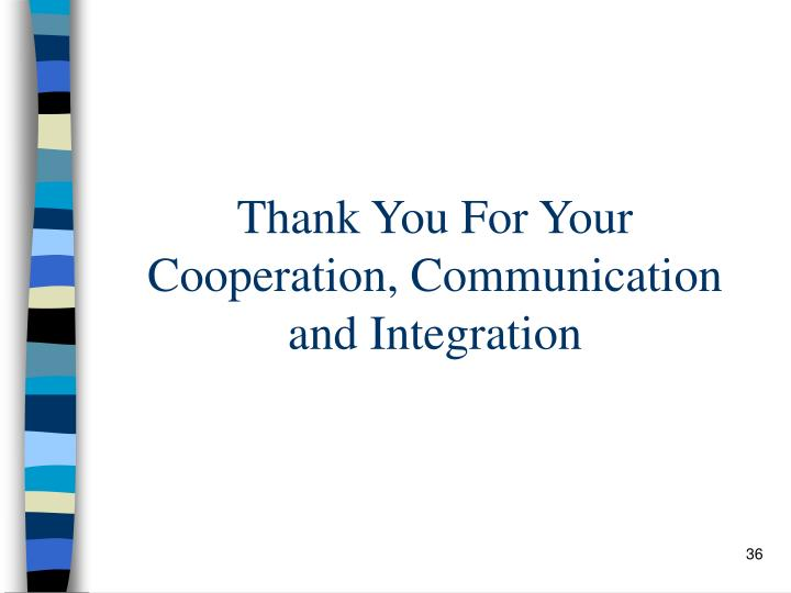 Thank You For Your Cooperation, Communication and Integration