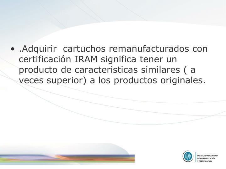 .Adquirir  cartuchos remanufacturados con certificación IRAM significa tener un producto de caracteristicas similares ( a veces superior) a los productos originales.
