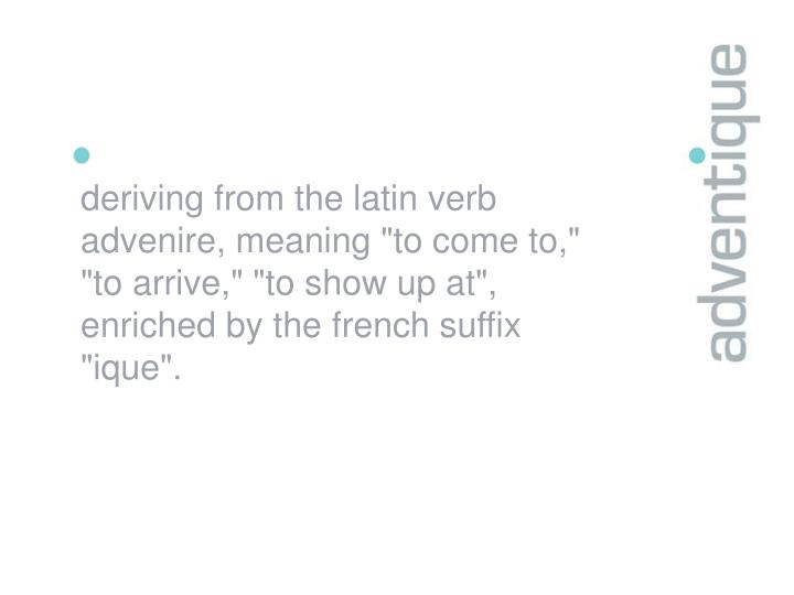 "Deriving from the latin verb advenire, meaning ""to come to,"" ""to arrive,"" ""to show up at"", enriched ..."
