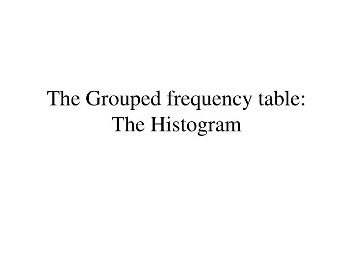 The Grouped frequency table:
