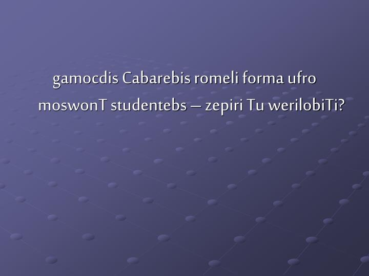 gamocdis Cabarebis romeli forma ufro moswonT studentebs – zepiri Tu werilobiTi?