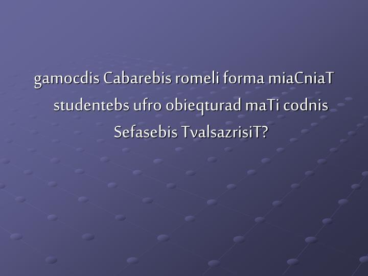 gamocdis Cabarebis romeli forma miaCniaT studentebs ufro obieqturad maTi codnis Sefasebis TvalsazrisiT?