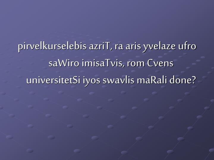 pirvelkurselebis azriT, ra aris yvelaze ufro saWiro imisaTvis, rom Cvens universitetSi iyos swavlis maRali done?