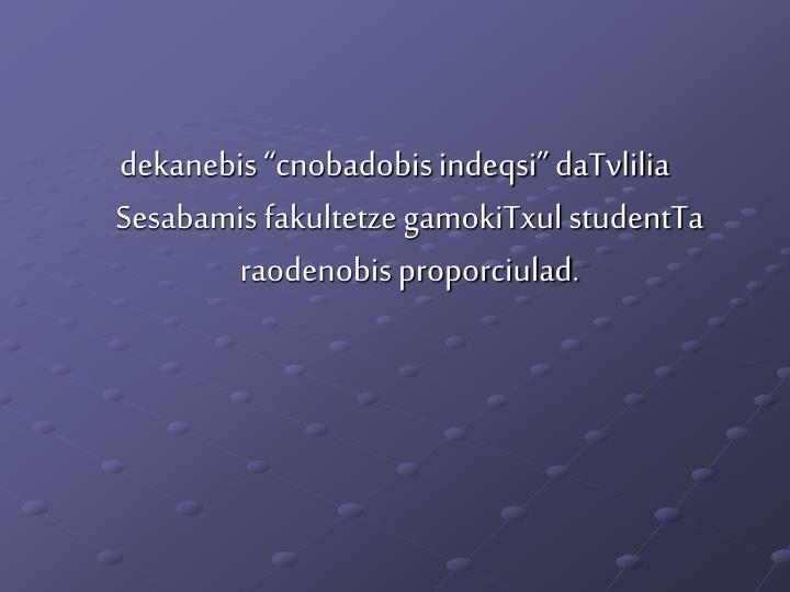 "dekanebis ""cnobadobis indeqsi"" daTvlilia Sesabamis fakultetze gamokiTxul studentTa raodenobis proporciulad."