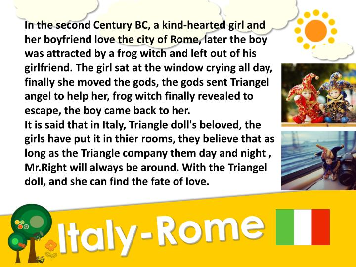 In the second Century BC, a kind-hearted girl and her boyfriend love the city of Rome, later the boy was attracted by a frog witch and left out of his girlfriend. The girl sat at the window crying all day, finally she moved the gods, the gods sent Triangel angel to help her, frog witch finally revealed to escape, the boy came back to her.