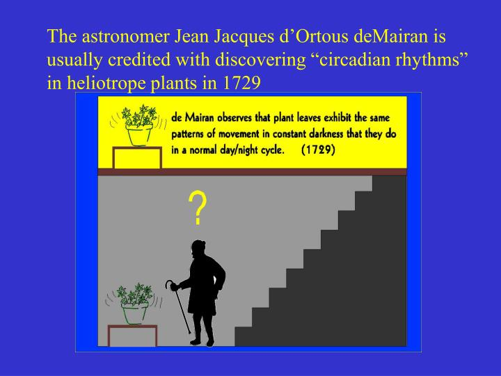 The astronomer Jean Jacques d'Ortous deMairan is