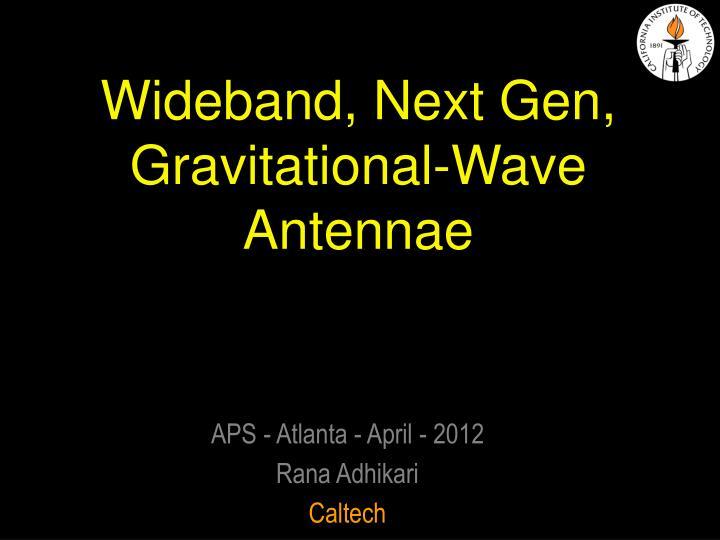 Wideband, Next Gen, Gravitational-Wave Antennae