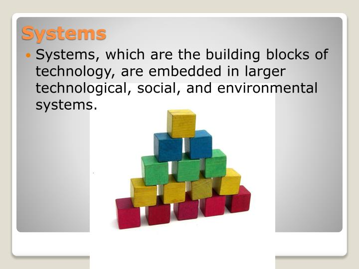 Systems, which are the building blocks of technology, are embedded in larger technological, social, and environmental systems.
