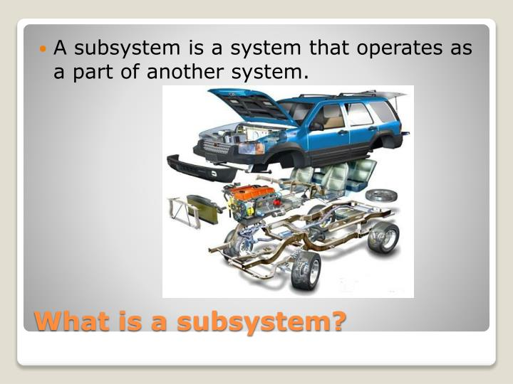 A subsystem is a system that operates as a part of another system.