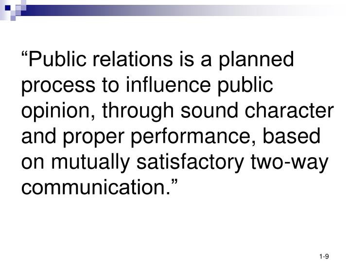 """Public relations is a planned process to influence public opinion, through sound character and proper performance, based on mutually satisfactory two-way communication."""