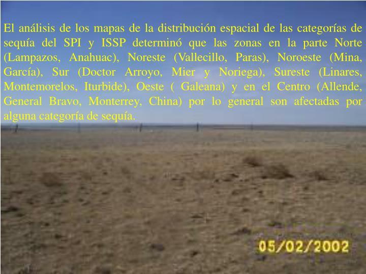 El anlisis de los mapas de la distribucin espacial de las categoras de sequa del SPI y ISSP determin que las zonas en la parte Norte (Lampazos, Anahuac), Noreste (Vallecillo, Paras), Noroeste (Mina, Garca), Sur (Doctor Arroyo, Mier y Noriega), Sureste (Linares, Montemorelos, Iturbide), Oeste ( Galeana) y en el Centro (Allende, General Bravo, Monterrey, China) por lo general son afectadas por alguna categora de sequa.